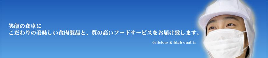 笑顔の食卓に、こだわりの食肉製品と、質の高いフードサービスをお届けします。
